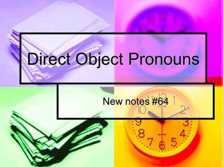 Direct Object Pronouns New notes #64. Direct Objects Receive the action of the verb Receive the action of the verb Answer who or what Answer who or what.