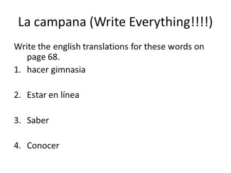 La campana (Write Everything!!!!) Write the english translations for these words on page 68. 1.hacer gimnasia 2.Estar en línea 3.Saber 4.Conocer.