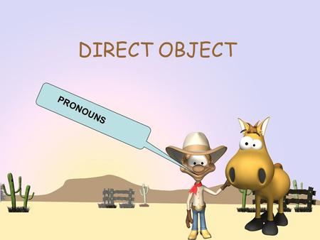 DIRECT OBJECT PRONOUNS. DIRECT OBJECTS The object that directly receives the action of the verb is called the direct object. Mary kicked the ball. Ball