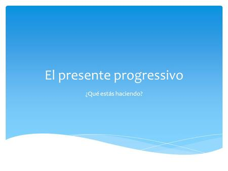 El presente progressivo ¿Qué estás haciendo?.  Two word tense  Action in progress  Means: to be doing something  To be  form of estar (for the subject)