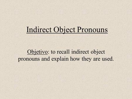 Indirect Object Pronouns Objetivo: to recall indirect object pronouns and explain how they are used.