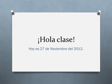¡Hola clase! Hoy es 27 de Noviembre del 2012.. Unidad 3_Family and Friends Talking about what you and others like to do.  WARM UP: Go to page 90 and.