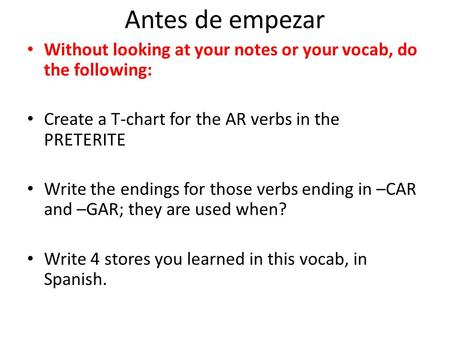 Antes de empezar Without looking at your notes or your vocab, do the following: Create a T-chart for the AR verbs in the PRETERITE Write the endings for.