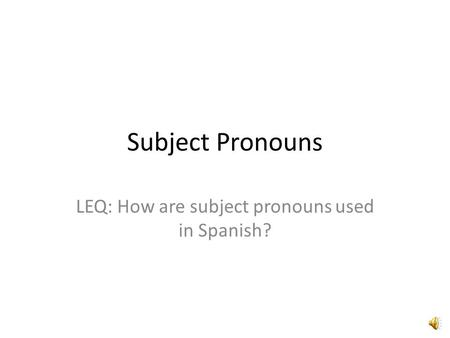 Subject Pronouns LEQ: How are subject pronouns used in Spanish?