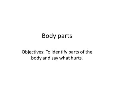 Body parts Objectives: To identify parts of the body and say what hurts.