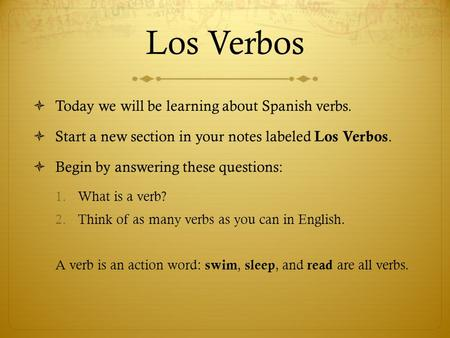 Los Verbos  Today we will be learning about Spanish verbs.  Start a new section in your notes labeled Los Verbos.  Begin by answering these questions: