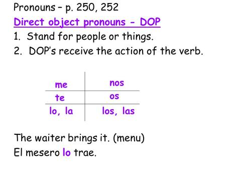 Pronouns – p. 250, 252 Direct object pronouns - DOP 1. Stand for people or things. 2.DOP's receive the action of the verb. The waiter brings it. (menu)