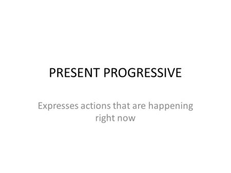 PRESENT PROGRESSIVE Expresses actions that are happening right now.