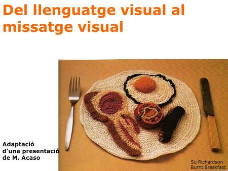 Del llenguatge visual al missatge visual Su Richardson Burnt Breakfast Adaptació d'una presentació de M. Acaso.