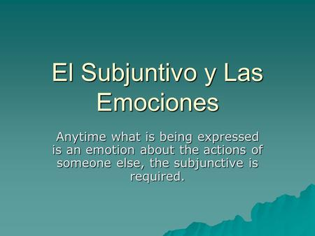 El Subjuntivo y Las Emociones Anytime what is being expressed is an emotion about the actions of someone else, the subjunctive is required.