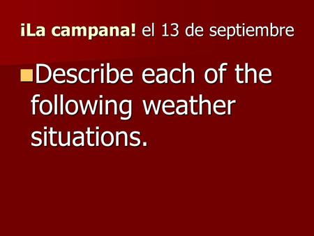 ¡La campana! el 13 de septiembre Describe each of the following weather situations. Describe each of the following weather situations.