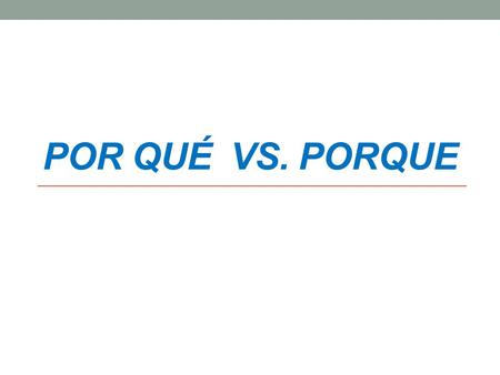POR QUÉ VS. PORQUE. ¿Por qué? = Why? *Note the accent on the letter e. * Also note that it is two separate words.