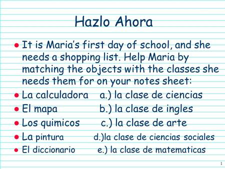 Hazlo Ahora ● It is Maria's first day of school, and she needs a shopping list. Help Maria by matching the objects with the classes she needs them for.