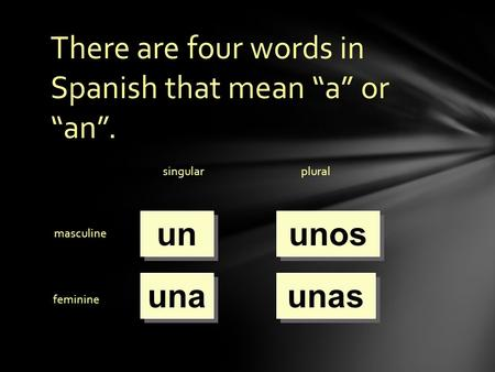 "There are four words in Spanish that mean ""a"" or ""an"". singularplural masculine feminine un una unos unas."