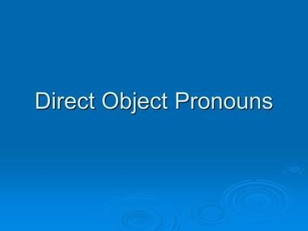 Direct Object Pronouns.  The direct object of a sentence receives the action of the verb. Direct objects answer the questions what? or who(m)? about.