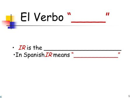 "1 El Verbo ""_____"" IR is the _____________________ In SpanishIR means ""____________"""