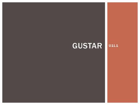"U1L1 GUSTAR. GUSTAR (TO LIKE) GUSTAR is the verb TO LIKE in Spanish It literally translates to ""to be pleasing,"" but we use it to mean ""to like"" in English."