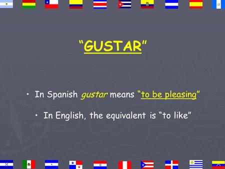 """GUSTAR"" In Spanish gustar means ""to be pleasing"" In English, the equivalent is ""to like"""
