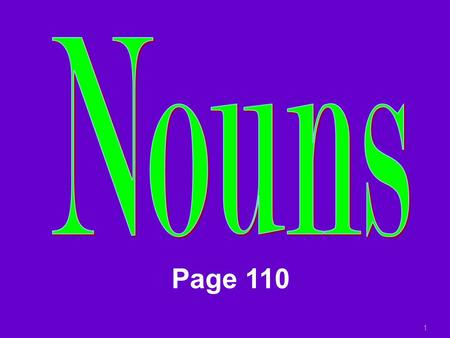 1 Page 110 NOUNS Noun: person, place, thing, idea In Spanish, nouns have gender  Masculine Nouns  Feminine Nouns In Spanish, nouns have number  Singular.