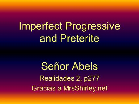 Imperfect Progressive and Preterite Señor Abels Realidades 2, p277 Gracias a MrsShirley.net.