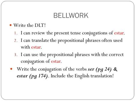 BELLWORK Write the DLT! I can review the present tense conjugations of estar. I can translate the prepositional phrases often used with estar. I can use.