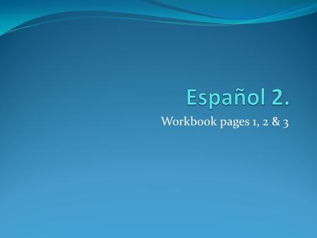 Español 2. Workbook pages 1, 2 & 3.