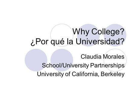 Why College? ¿Por qué la Universidad? Claudia Morales School/University Partnerships University of California, Berkeley.