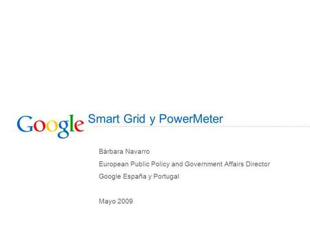 Smart Grid y PowerMeter Bárbara Navarro European Public Policy and Government Affairs Director Google España y Portugal Mayo 2009.