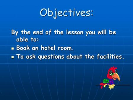 Objectives: By the end of the lesson you will be able to: Book an hotel room. Book an hotel room. To ask questions about the facilities. To ask questions.