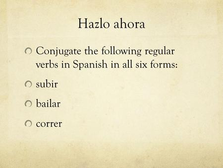 Hazlo ahora Conjugate the following regular verbs in Spanish in all six forms: subir bailar correr.