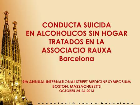 CONDUCTA SUICIDA EN ALCOHOLICOS SIN HOGAR TRATADOS EN LA ASSOCIACIO RAUXA Barcelona 9th ANNUAL INTERNATIONAL STREET MEDICINE SYMPOSIUM BOSTON, MASSACHUSETTS.