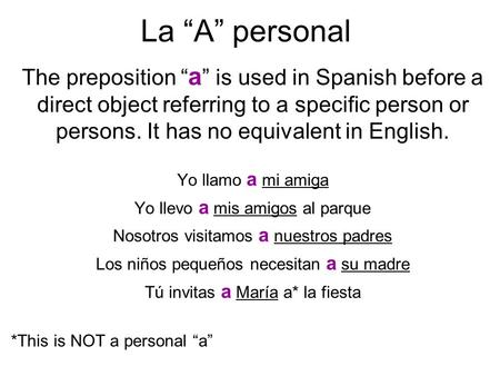 La A personal The preposition a is used in Spanish before a direct object referring to a specific person or persons. It has no equivalent in English. Yo.
