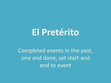 El Pretérito Completed events in the past, one and done, set start and end to event.