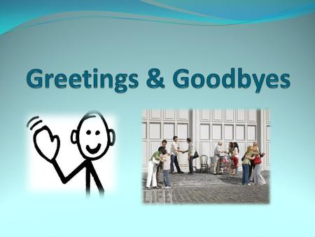 Greetings & Goodbyes.
