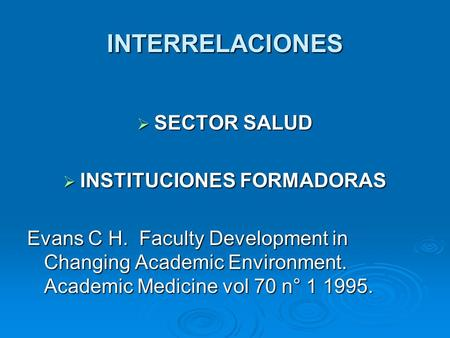 INTERRELACIONES SECTOR SALUD SECTOR SALUD INSTITUCIONES FORMADORAS INSTITUCIONES FORMADORAS Evans C H. Faculty Development in Changing Academic Environment.