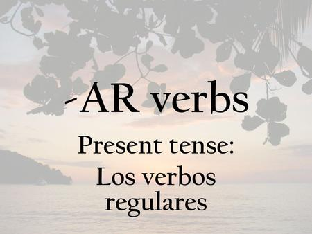 -AR verbs Present tense: Los verbos regulares. There are two parts to every verb… The stem – Everything up to the ending The ending – There are 3 types.