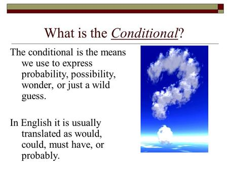 What is the Conditional? The conditional is the means we use to express probability, possibility, wonder, or just a wild guess. In English it is usually.