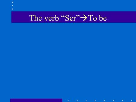 The verb Ser To be. Ser is used to tell who the subject is or what the subject is like to describe origin, profession, and basic characteristics.