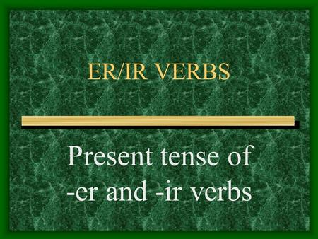 ER/IR VERBS Present tense of -er and -ir verbs -AR Verbs You know the pattern of present-tense -ar verbs: These are the endings: o, as, a, amos, an For.