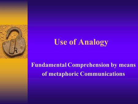 Use of Analogy Fundamental Comprehension by means of metaphoric Communications.