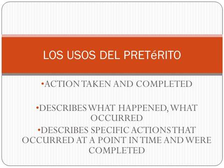 ACTION TAKEN AND COMPLETED DESCRIBES WHAT HAPPENED, WHAT OCCURRED DESCRIBES SPECIFIC ACTIONS THAT OCCURRED AT A POINT IN TIME AND WERE COMPLETED LOS USOS.