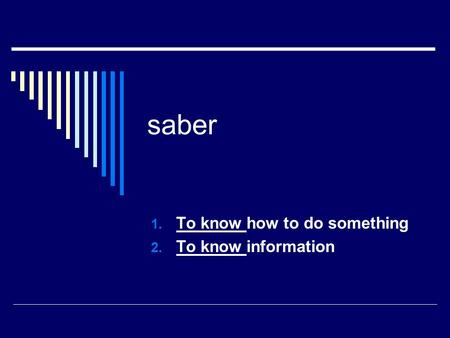 Saber 1. To know how to do something 2. To know information.
