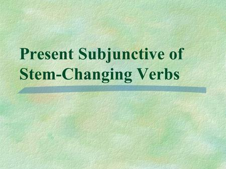 Present Subjunctive of Stem-Changing Verbs You know that stem-changing verbs in the present indicative have a stem-change in all forms except and. nosotrosvosotros.