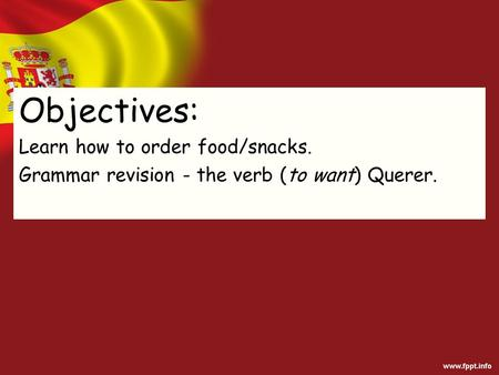 Objectives: Learn how to order food/snacks. Grammar revision - the verb (to want) Querer.