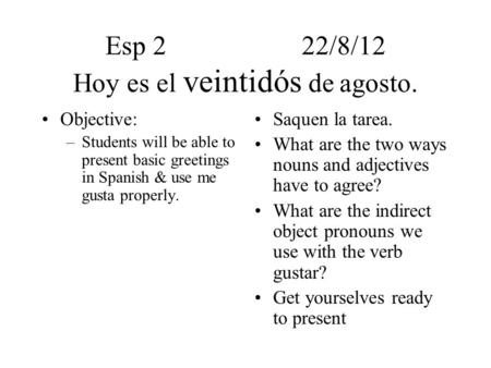 Esp 222/8/12 Hoy es el veintidós de agosto. Objective: –Students will be able to present basic greetings in Spanish & use me gusta properly. Saquen la.