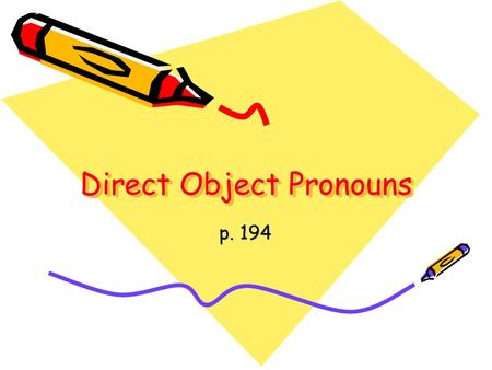 Direct Object Pronouns p. 194. The direct object (DO) is the person or thing in the sentence which directly receives the action.