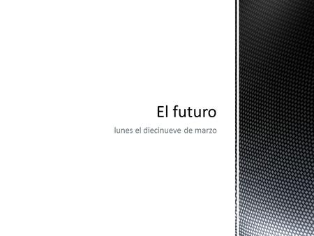 Lunes el diecinueve de marzo. The future tense is used in Spanish to talk about future events. It is used when ever we would use the phrase I will… in.