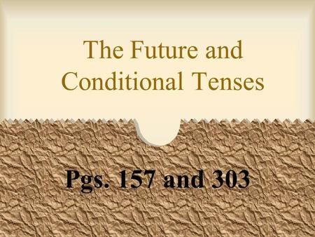 The Future and Conditional Tenses Pgs. 157 and 303.