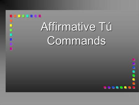 Affirmative Tú Commands n You already know how to give affirmative commands to someone you address as tú.