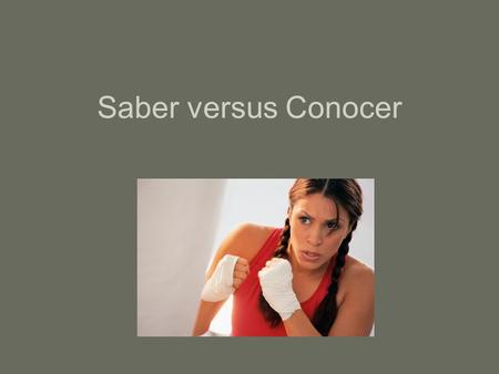 Saber versus Conocer. La diferencia entre los dos… Saber: to know a fact, to know something thoroughly, to know how to do something. Conocer: to be acquainted.